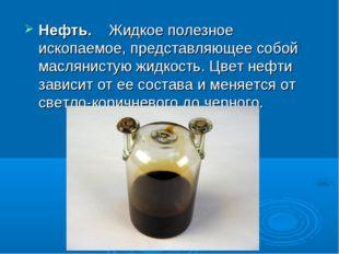Нефть. Жидкое полезное ископаемое, представляющее собой маслянистую жидкость.