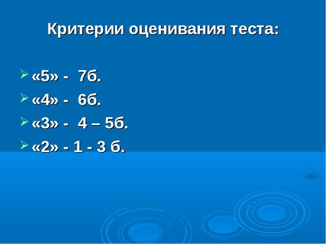 Критерии оценивания теста: «5» - 7б. «4» - 6б. «3» - 4 – 5б. «2» - 1 - 3 б.