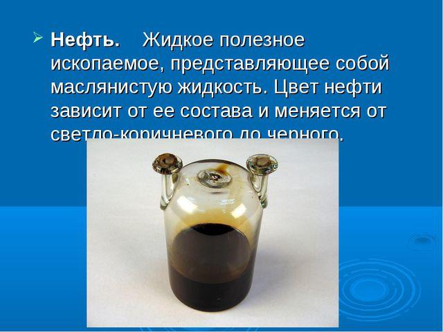 Нефть. Жидкое полезное ископаемое, представляющее собой маслянистую жидкость....