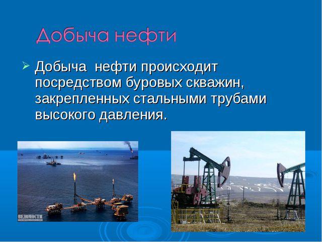 Добыча нефти происходит посредством буровых скважин, закрепленных стальными т...