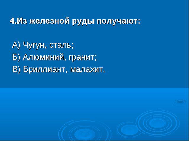 4.Из железной руды получают: А) Чугун, сталь; Б) Алюминий, гранит; В) Брил...
