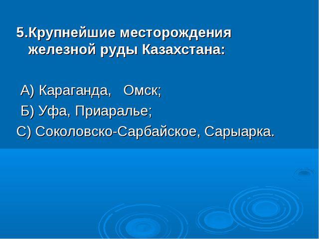5.Крупнейшие месторождения железной руды Казахстана: А) Караганда, Омск; ...