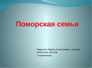 Поморская семья Гаврилюк Лариса Анатольевна –учитель начальных классов. г. Ар