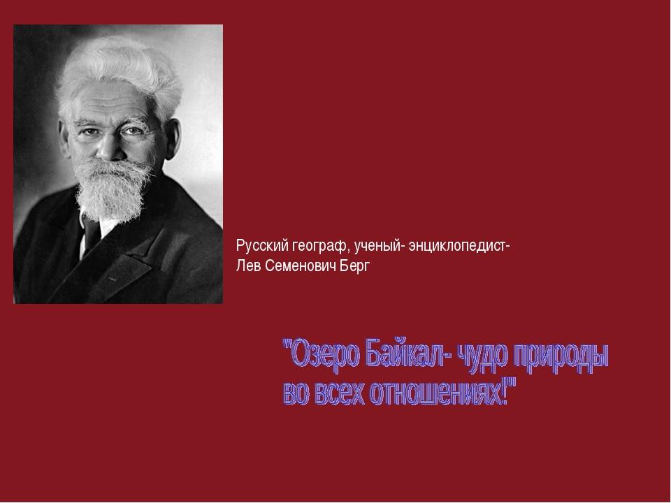 Русский географ, ученый- энциклопедист- Лев Семенович Берг