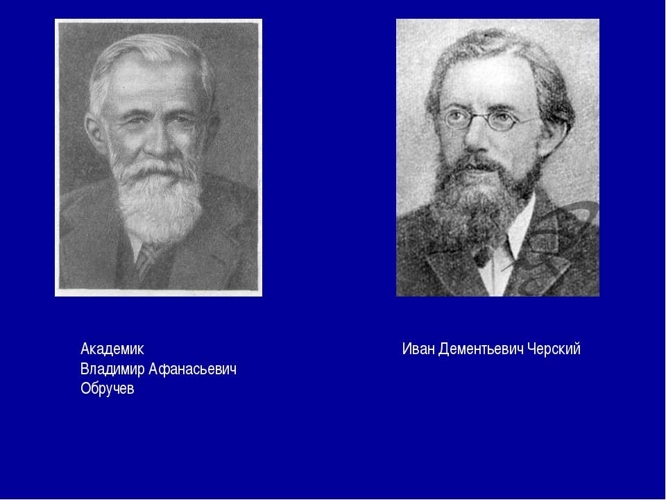 Академик Владимир Афанасьевич Обручев Иван Дементьевич Черский