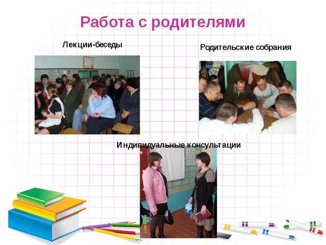 Работа с родителями Лекции-беседы Родительские собрания Индивидуальные консул...