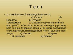Т е с т 1. Самой высокой пирамидой является: а) Хеопса б) Геродота в) Тутмоса
