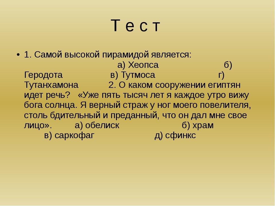 Т е с т 1. Самой высокой пирамидой является: а) Хеопса б) Геродота в) Тутмоса...