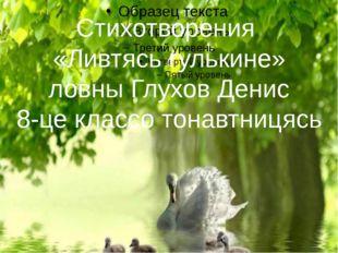 Стихотворения «Ливтясь гулькине» ловны Глухов Денис 8-це классо тонавтницясь