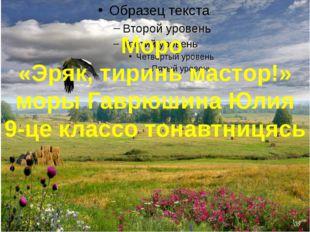 Моро «Эряк, тиринь мастор!» моры Гаврюшина Юлия 9-це классо тонавтницясь