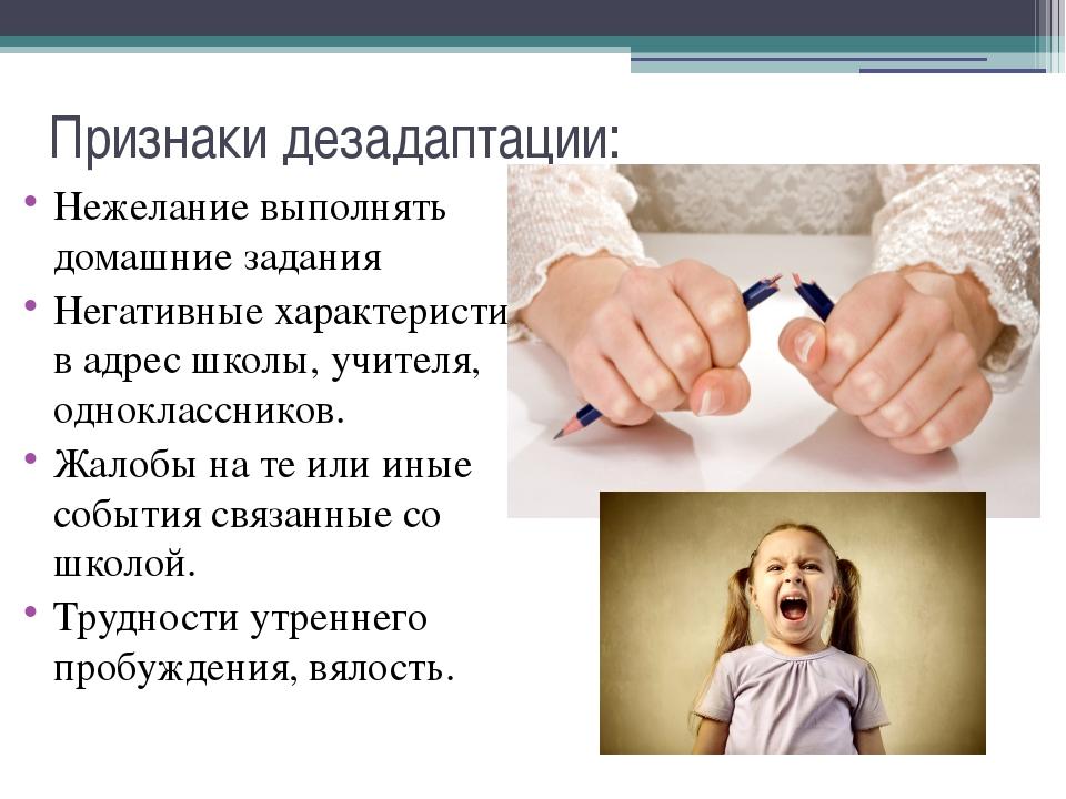 Признаки дезадаптации: Нежелание выполнять домашние задания Негативные характ...