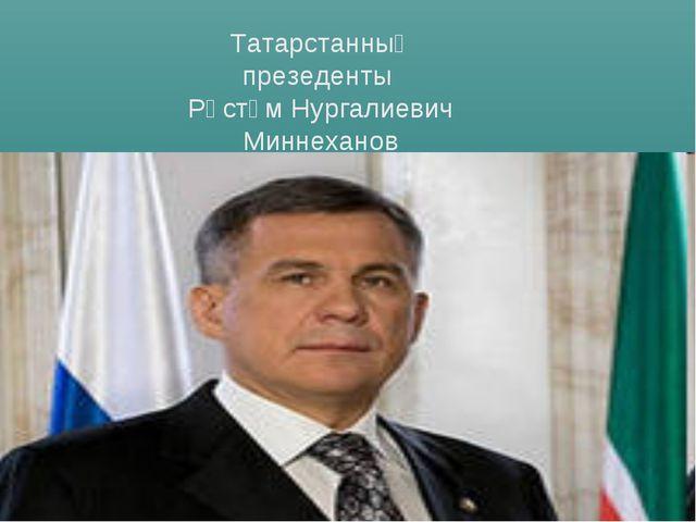 Татарстанның презеденты Рөстәм Нургалиевич Миннеханов