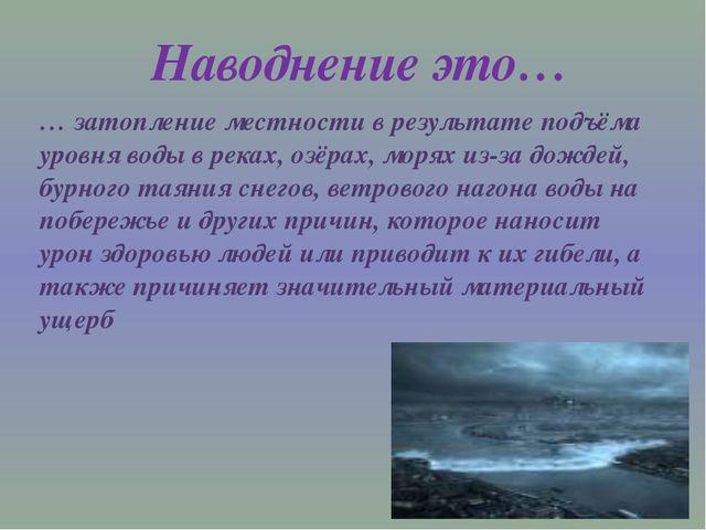 … затопление местности в результате подъёма уровня воды в реках, озёрах, моря...