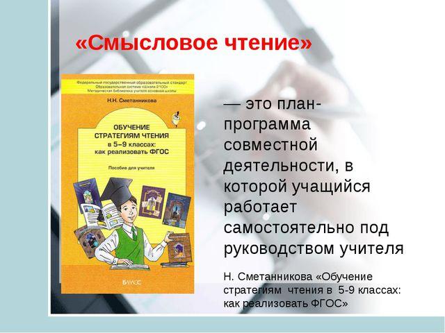 «Смысловое чтение» — это план-программа совместной деятельности, в которой уч...