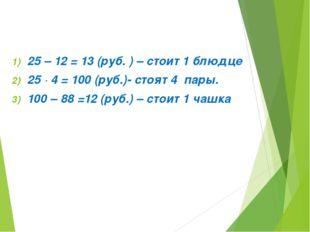 25 – 12 = 13 (руб. ) – стоит 1 блюдце 25 ∙ 4 = 100 (руб.)- стоят 4 пары. 100