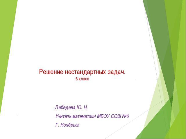 Решение нестандартных задач. 6 класс Лебедева Ю. Н. Учитель математики МБОУ С...