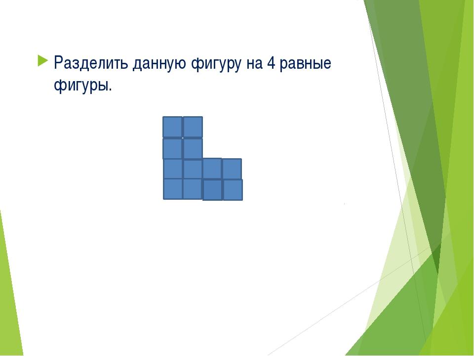 Разделить данную фигуру на 4 равные фигуры.