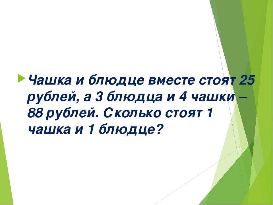 Чашка и блюдце вместе стоят 25 рублей, а 3 блюдца и 4 чашки – 88 рублей. Скол...