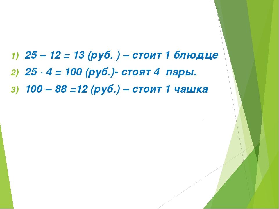 25 – 12 = 13 (руб. ) – стоит 1 блюдце 25 ∙ 4 = 100 (руб.)- стоят 4 пары. 100...