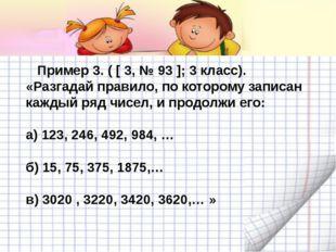 Пример 3. ( [ 3, № 93 ]; 3 класс). «Разгадай правило, по которому записан ка
