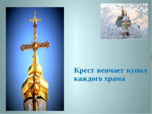 Крест венчает купол каждого храма