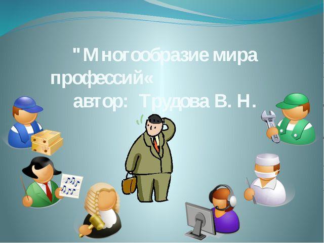 """""""Многообразие мира профессий« автор: Трудова В. Н."""