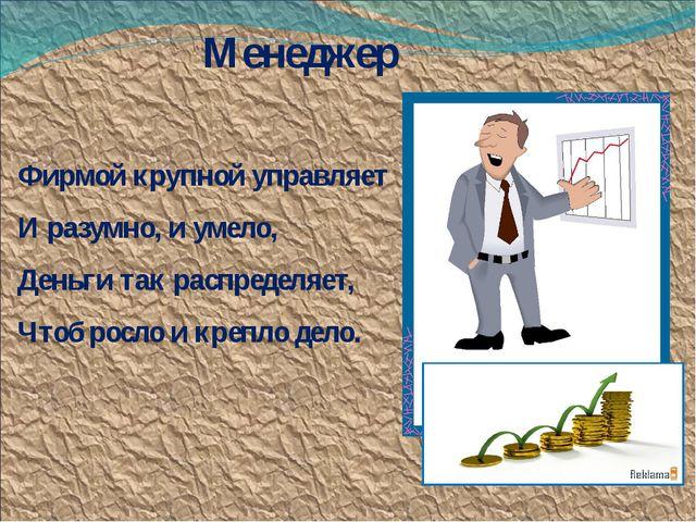 Менеджер Фирмой крупной управляет И разумно, и умело, Деньги так распределяет...