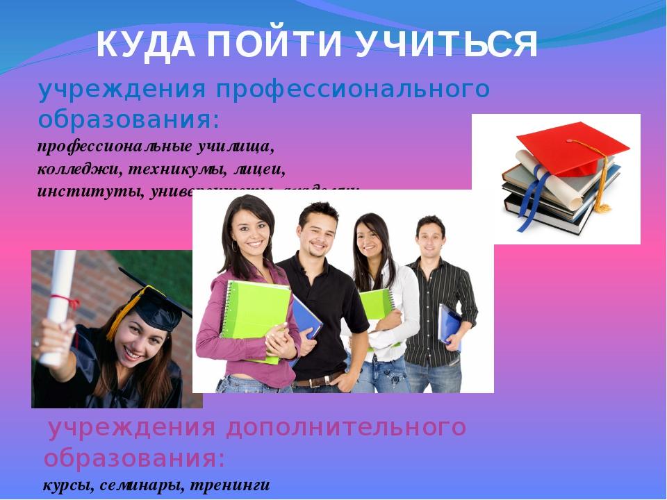 КУДА ПОЙТИ УЧИТЬСЯ учреждения профессионального образования: профессиональные...
