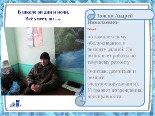 В школе он дни и ночи, Всё умеет, он - ... Звягин Андрей Николаевич- Рабочий