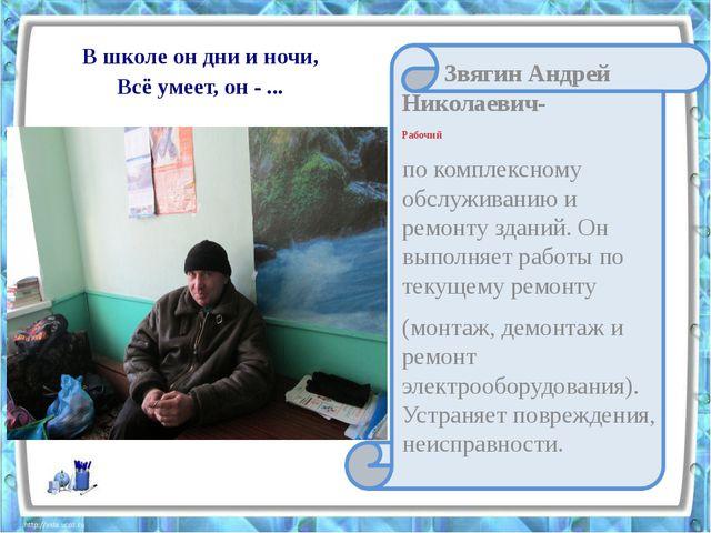 В школе он дни и ночи, Всё умеет, он - ... Звягин Андрей Николаевич- Рабочий...