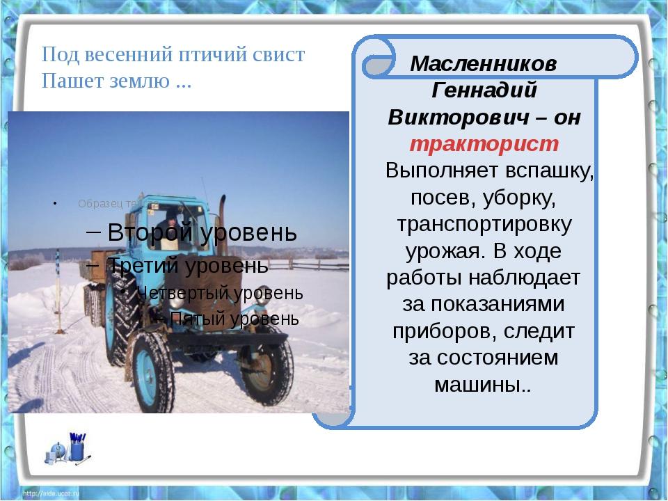 Масленников Геннадий Викторович – он тракторист Выполняет вспашку, посев, у...