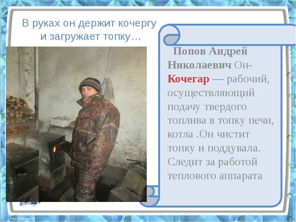 В руках он держит кочергу и загружает топку… Попов Андрей Николаевич. Он-Коч...