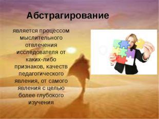 Абстрагирование является процессом мыслительного отвлечения исследователя от