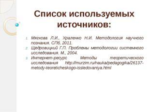 Список используемых источников: Мягкова Л.И., Храленко Н.И. Методология научн