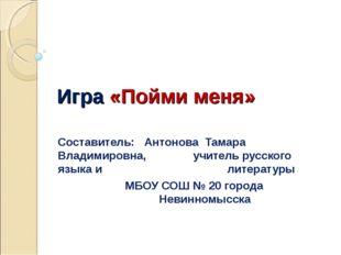 Игра «Пойми меня» Составитель: Антонова Тамара Владимировна, учитель русско
