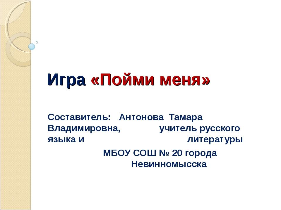 Игра «Пойми меня» Составитель: Антонова Тамара Владимировна, учитель русско...