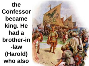 In 1042 Edward the Confessor became king. He had a brother-in -law (Harold) w