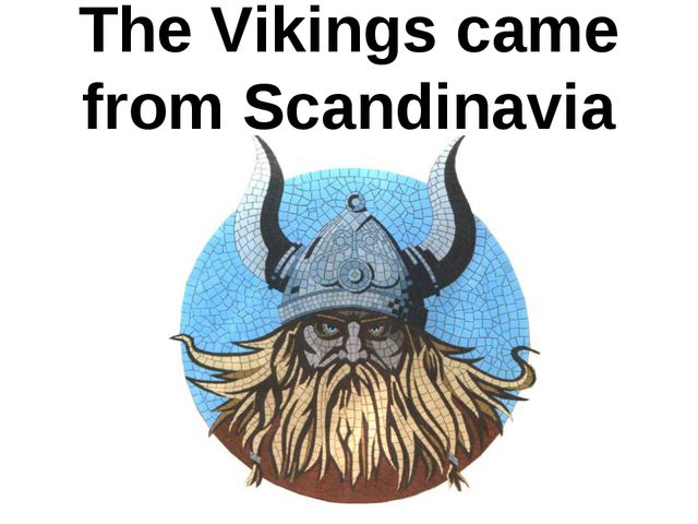 The Vikings came from Scandinavia