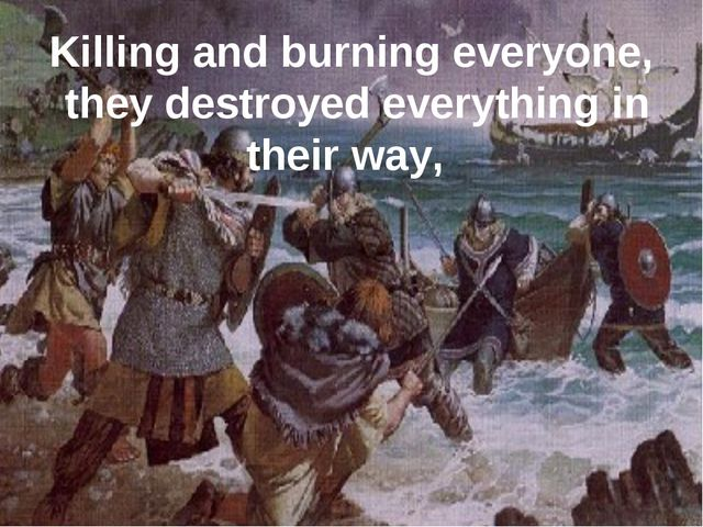 Killing and burning everyone, they destroyed everything in their way,