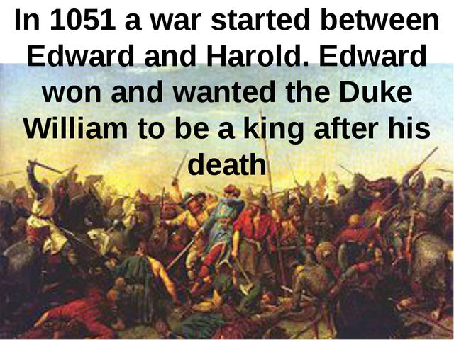 In 1051 a war started between Edward and Harold. Edward won and wanted the Du...