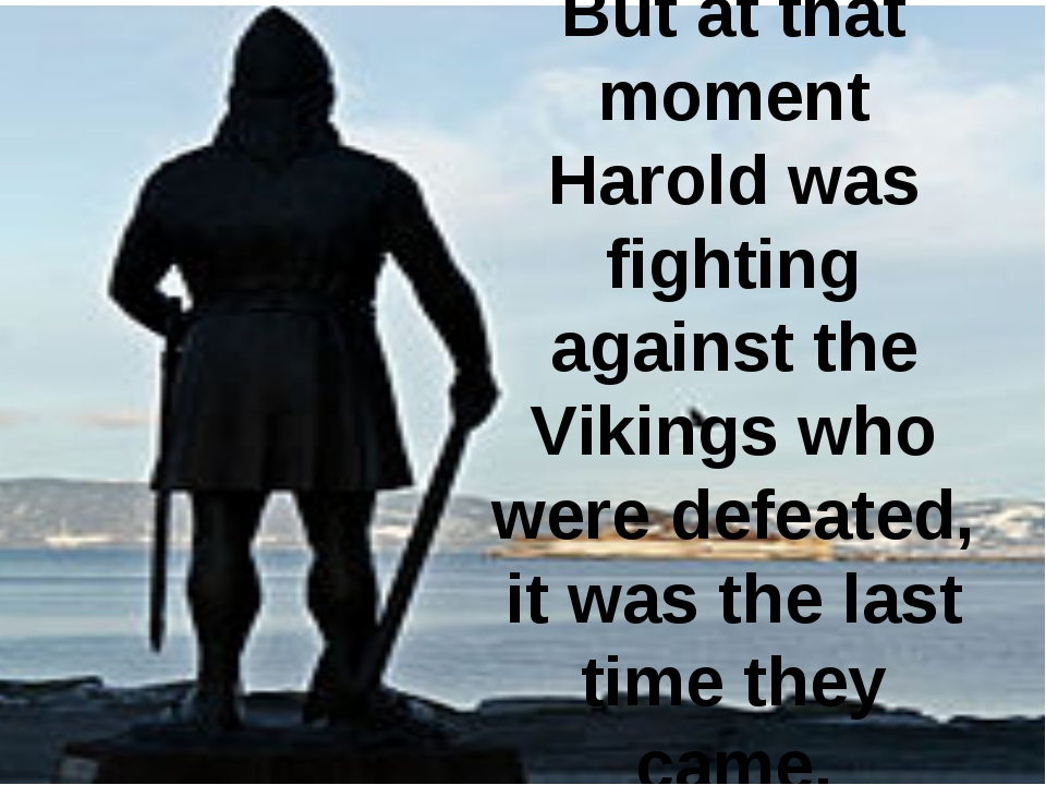 But at that moment Harold was fighting against the Vikings who were defeated,...