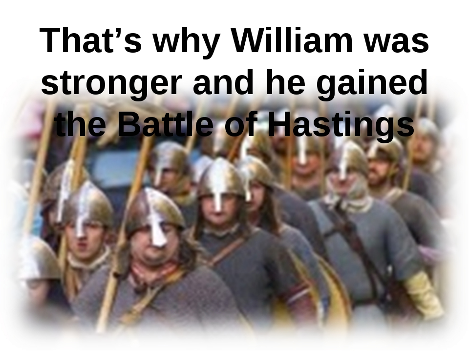 That's why William was stronger and he gained the Battle of Hastings