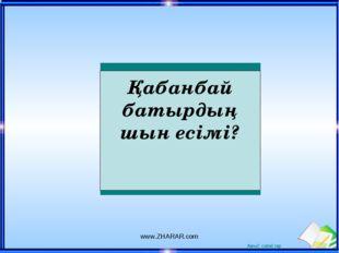 Қабанбай батырдың шын есімі? www.ZHARAR.com www.ZHARAR.com Ашық сабақтар