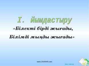 «Білекті бірді жығады,  Білімді мыңды жығады» www.ZHARAR.com www.ZHARAR.com