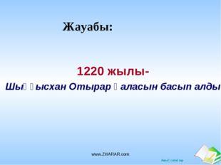 Жауабы: 1220 жылы- Шыңғысхан Отырар қаласын басып алды www.ZHARAR.com www.ZHA