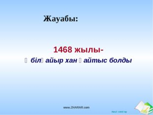 Жауабы: 1468 жылы- Әбілқайыр хан қайтыс болды www.ZHARAR.com www.ZHARAR.com А