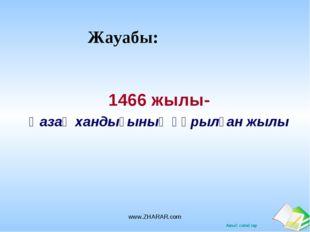Жауабы: 1466 жылы- Қазақ хандығының құрылған жылы www.ZHARAR.com www.ZHARAR.c