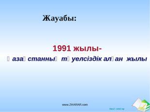 Жауабы: 1991 жылы- Қазақстанның тәуелсіздік алған жылы www.ZHARAR.com www.ZHA