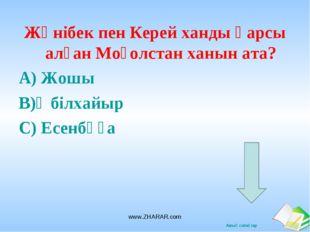Жәнібек пен Керей ханды қарсы алған Моғолстан ханын ата? А) Жошы В)Әбілхайыр