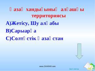 Қазақ хандығының алғашқы территориясы А)Жетісу, Шу алқабы В)Сарыарқа С)Солтүс